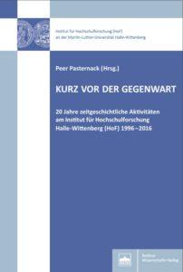 Kurz vor der Gegenwart. 20 Jahre zeitgeschichtliche Aktivitäten am Institut für Hochschulforschung Halle‐Wittenberg (HoF) 1996–2016