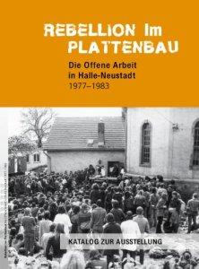 Rebellion im Plattenbau: Die Offene Arbeit in Halle-Neustadt 1977-1983. Katalog zur Ausstellung