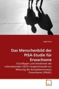 Das Menschenbild der PISA-Studie für Erwachsene: Grundlagen und Annahmen der internationalen OECD-Vergleichsstudie zur Messung des Kompetenzniveaus Erwachsener (PIAAC)