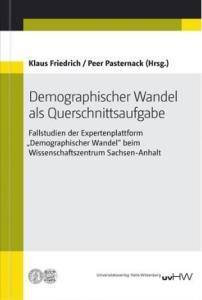 """Demographischer Wandel als Querschnittsaufgabe. Fallstudien der Expertenplattform """"Demographischer Wandel"""" beim Wissenschaftszentrum Sachsen-Anhalt"""