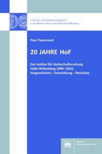 20 Jahre HoF. Das Institut für Hochschulforschung Halle-Wittenberg 1996–2016: Vorgeschichte – Entwicklung – Resultate