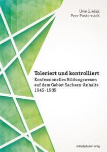 Toleriert und kontrolliert. Konfessionelles Bildungswesen auf dem Gebiet Sachsen-Anhalts 1945–1989