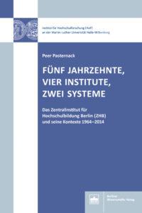 Fünf Jahrzehnte, vier Institute, zwei Systeme. Das Zentralinstitut für Hochschulbildung Berlin (ZHB) und seine Kontexte 1964–2014